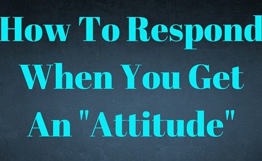 "How To Respond When You Get An ""Attitude"""