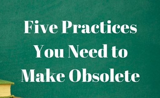Five Practices You Need to Make Obsolete