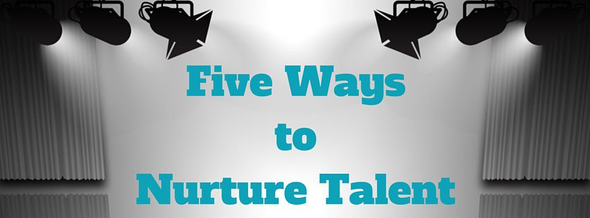 Five Ways to Nurture Talent