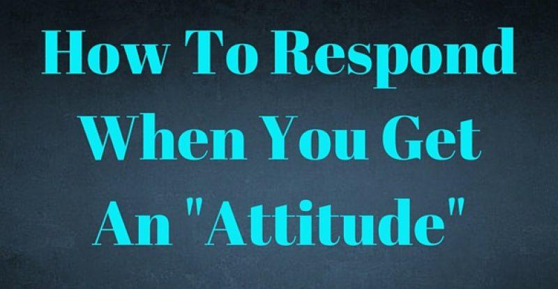 How To Respond When You Get An -Attitude-